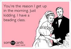 Youre the reason I get up in the morning. Just kidding. I have a beading class.