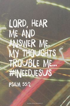 Lord, hear me and answer me.  My thoughts trouble me... Psalm 55:2 #INeedJesus