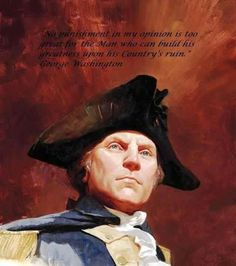 No punishment in my opinion is too great for the man who can build his greatness upon his country's ruin. ~ George Washington