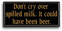 dont cry over spilled milk