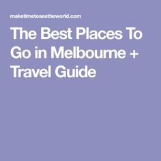 The Best Places To Go in Melbourne + Travel Guide