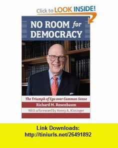 No Room for Democracy The Triumph of Ego Over Common Sense (9781933360324) Richard M. Rosenbaum, Henry A. Kissinger , ISBN-10: 1933360321  , ISBN-13: 978-1933360324 ,  , tutorials , pdf , ebook , torrent , downloads , rapidshare , filesonic , hotfile , megaupload , fileserve