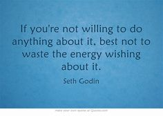 If you're not willing to do anything about it, best not to waste the energy wishing about it.