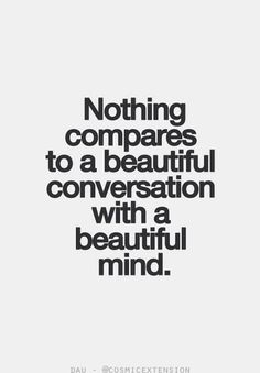 nothing compares to a beautiful conversation with a beautiful mind !!