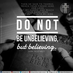 """Then He said to Thomas, """"Reach your finger here, and look at My hands; and reach your hand here, and put it into My side. Do not be unbelieving, but believing."""" John 20:27 NKJV"""
