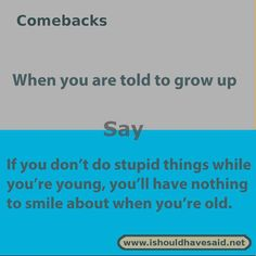 -What to say if someone tells you to grow up, use one of our clever comebacks. Ch… What to say if someone tells you to grow up, use one of our clever comebacks. Check out our top ten comeback lists www. meme amigas See it Really Good Comebacks, Best Comebacks Ever, Funny Insults And Comebacks, Amazing Comebacks, Savage Comebacks, Snappy Comebacks, Clever Comebacks, Good Comebacks To Guys, Comebacks Sassy