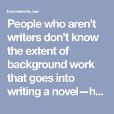 People who aren't writers don't know the extent of background work that goes into writing a novel—how much plot, setting and character development we write that never appears on the published page.…