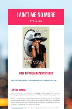 """I Ain't Me No More: https://smore.com/bcss  BLESSED selling Author E. N. Joy is the writer behind the five book series, """"New Day Divas,"""" the """"Still Divas"""" three book series and the """"Always Divas"""" three book series, which have been coined the """"Soap Opera In Print."""""""