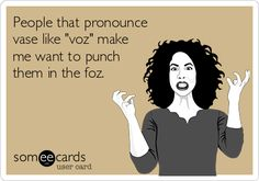 "People that pronounce vase like ""voz"" make me want to punch them in the foz. 