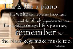 Life is like a piano. The white keys represent happiness, and the black keys show sadness. But as you go through life's journey, remember that the black. Life is like a piano. Piano Quotes, Music Quotes, Words Quotes, Happy Quotes, Great Quotes, Quotes To Live By, Inspirational Quotes, Motivational Sayings, Awesome Quotes