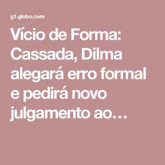 Vício de Forma: Cassada, Dilma alegará erro formal e pedirá novo julgamento ao…