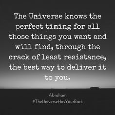 The Universe knows the perfect timing for all those things you want and will find, through the crack of least resistance, the best way to deliver it to you.