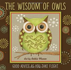 The Wisdom of Owls: Good Advice As You Take Flight. Sweet book illustrated by Debbie Mumm!!