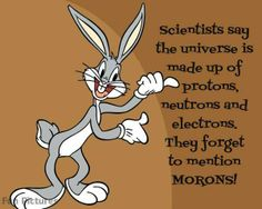 Scientists say the universe is made up of protons, neurons, and electrons. They forget to mention MORONS!  Source: *heart touching fun * (Fb)
