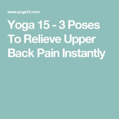 Yoga 15 - 3 Poses To Relieve Upper Back Pain Instantly