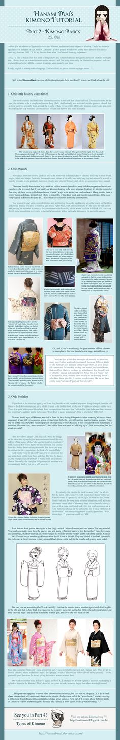 "Kimono Tutorial - Part 03 by Hanami-Mai.deviantart.com on @deviantART - Third in a series of tutorials/infographics about kimono. This one focuses on the obi and how it's evolved over the years. I myself learned something new reading this (mainly that the ""obis were only tied in front by prostitutes"" rule has become loosened in recent years and it's making a comeback in younger generations). Hey, the more you know!"