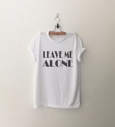 Leave me Alone Shirt with sayings Funny T-Shirt Tumblr by CozyGal