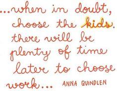 choose the kids. http://media-cache1.pinterest.com/upload/106538347404468368_dyaHNbvr_f.jpg lsanderson105 words to live by