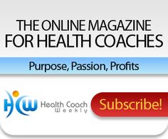 Subscribe To Health Coach Weekly,  The Inbox Magazine for Health Coaches and Wellness Pros  at http://www.healthcoachweekly.com