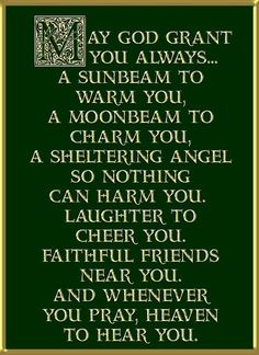"An Irish blessing - ""May God grant you always... A sunbeam to warm you, a moonbeam to charm you, a sheltering angel so nothing can harm you. Laughter to cheer you, faithful friends near you, and whenever you pray, heaven to hear you."""