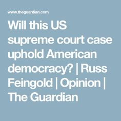Will this US supreme court case uphold American democracy? | Russ Feingold | Opinion | The Guardian