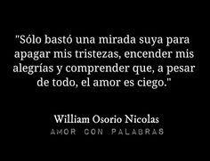 """""""Sólo bastó una mirada suya para apagar mis tristezas, encender mis alegrías y comprender que, a pesar de todo, el amor es ciego."""" —William Osorio Nicolás"""