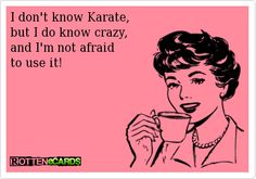 I don't know Karate,  but I do know crazy,  and I'm not afraid   to use it!