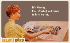 It's Monday. I'm refreshed and ready to hate my boss / politics / B.S. / all of the above....