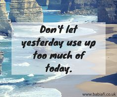 """Don't let yesterday use up too much of today."""