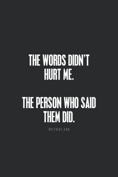 Usually it's the person that hurts us the most that said they wouldn't and they do it with their words!