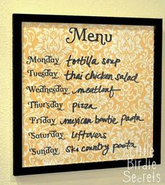 Print heading and days of the week on scrapbook paper, frame under glass, and write menu on glass with dry erase marker so it can be changed each week.