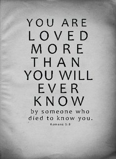 You are loved more than you will ever know  ~~I Love Jesus Christ