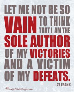 Let me not be so vain to think that I am the sole author of my victories and a victim of my defeats.