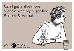 Can I get a little more Vicodin with my sugar-free Redbull & Vodka?