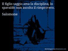 Aforisma di Salomone : Il figlio saggio ama la disciplina, lo spavaldo non ascolta il rimprovero.
