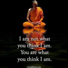 I am not what you think I am. You are what you think I am. Buddha Quotes Inspirational, Zen Quotes, Wise Quotes, Quotable Quotes, Words Quotes, Motivational Quotes, Sayings, Buddhist Quotes, Spiritual Quotes
