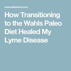 How Transitioning to the Wahls Paleo Diet Healed My Lyme Disease