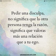 """Pedir una disculpa, no significa que la otra persona tenga la razón, significa que valoras más una relación que a tu ego."""""""