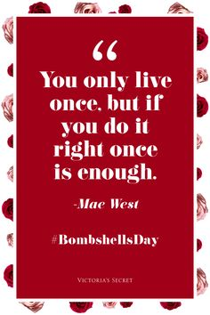You only live once, but if you do it Right, once is enough! -- May West :: Quotes:: Words to Live By:: Live Life to the Fullest!