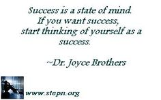 Success is a state of mind. If you want success, start thinking of yourself as a success.   ~Dr. Joyce Brothers