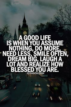 """""""A good life is when you assume nothing, do more, need less, smile often, dream big, laugh a lot and realize how blessed you are."""""""
