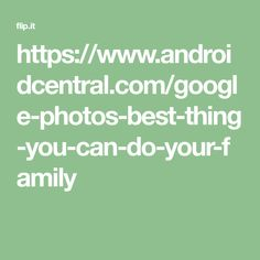 https://www.androidcentral.com/google-photos-best-thing-you-can-do-your-family