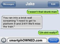 Other - JakeI wasn't that drunk man.You ran into a brick wall screaming 'I need to get to platform 9 and 3/4!!! We'll miss the train.'Oh shit really?