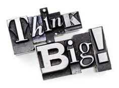 Think Big!  all the time.