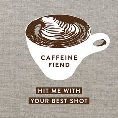 Caffeine Fiend ... Hit me with your best shot / Coffee Shop Stuff