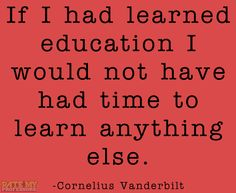 """""""If I had learned educationI would not have had time to learn anything else."""" -Cornelius Vanderbilt More education-related quoteshere."""