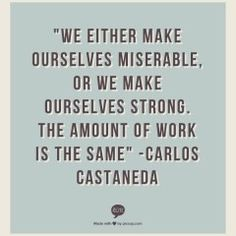 """We either make ourselves miserable, or we make ourselves strong.  The amount of work is the same.""  -Carlos Castaneda"