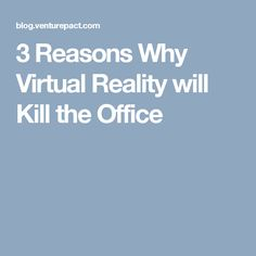 3 Reasons Why Virtual Reality will Kill the Office