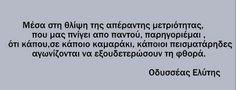 Οδυσσέας Ελύτης - Μέσα στη θλίψη της απέραντης μετριότητας, που μας πνίγει από παντού, παρηγοριέμαι, ότι κάπου, σε κάποιο καμαράκι, κάποιοι πεισματάρηδες αγωνίζονται να εξουδετερώσουν τη φθορά Poem Quotes, Wisdom Quotes, Poems, Life Quotes, Miss You Dad, Literature Books, Unique Words, Greek Words, Live Laugh Love