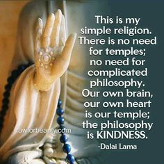 """""""This is my simple religion: there is no need for temples; no need for complicated philosophy. Our own brain, our own heart, is our temple; the philosophy is KINDNESS. Buddhist Wisdom, Buddhist Quotes, Spiritual Quotes, Wisdom Quotes, Positive Quotes, Life Quotes, Religion Quotes, Reiki, Dalai Lama"""